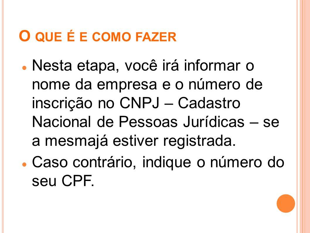 O QUE É E COMO FAZER Nesta etapa, você irá informar o nome da empresa e o número de inscrição no CNPJ – Cadastro Nacional de Pessoas Jurídicas – se a