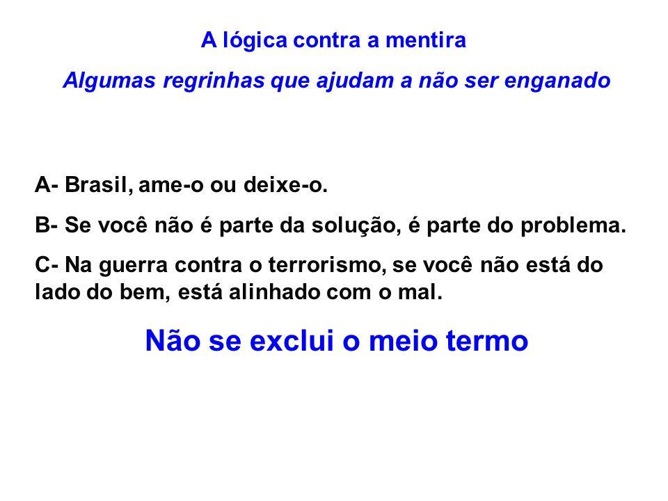 A lógica contra a mentira Algumas regrinhas que ajudam a não ser enganado A- Brasil, ame-o ou deixe-o. B- Se você não é parte da solução, é parte do p