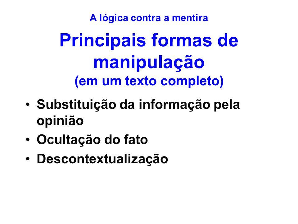 Principais formas de manipulação (em um texto completo) Substituição da informação pela opinião Ocultação do fato Descontextualização A lógica contra