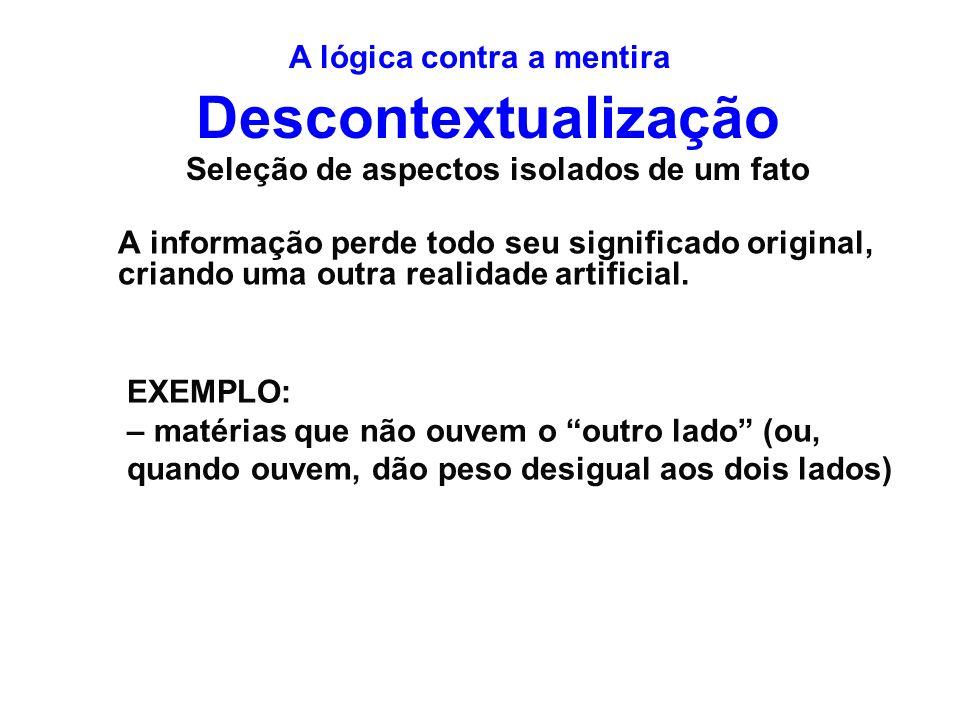 Descontextualização A informação perde todo seu significado original, criando uma outra realidade artificial. Seleção de aspectos isolados de um fato