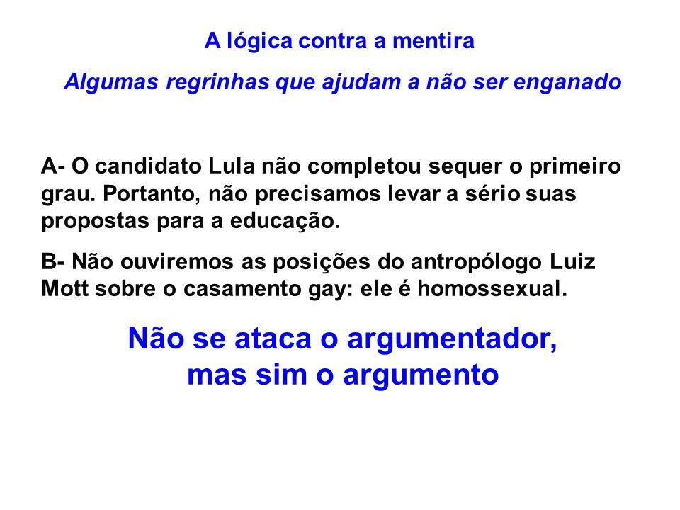 A lógica contra a mentira Algumas regrinhas que ajudam a não ser enganado A- O candidato Lula não completou sequer o primeiro grau. Portanto, não prec