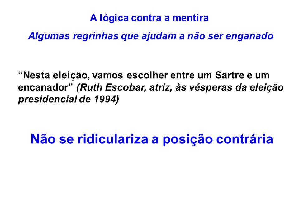 A lógica contra a mentira Algumas regrinhas que ajudam a não ser enganado Nesta eleição, vamos escolher entre um Sartre e um encanador (Ruth Escobar, atriz, às vésperas da eleição presidencial de 1994) Não se ridiculariza a posição contrária