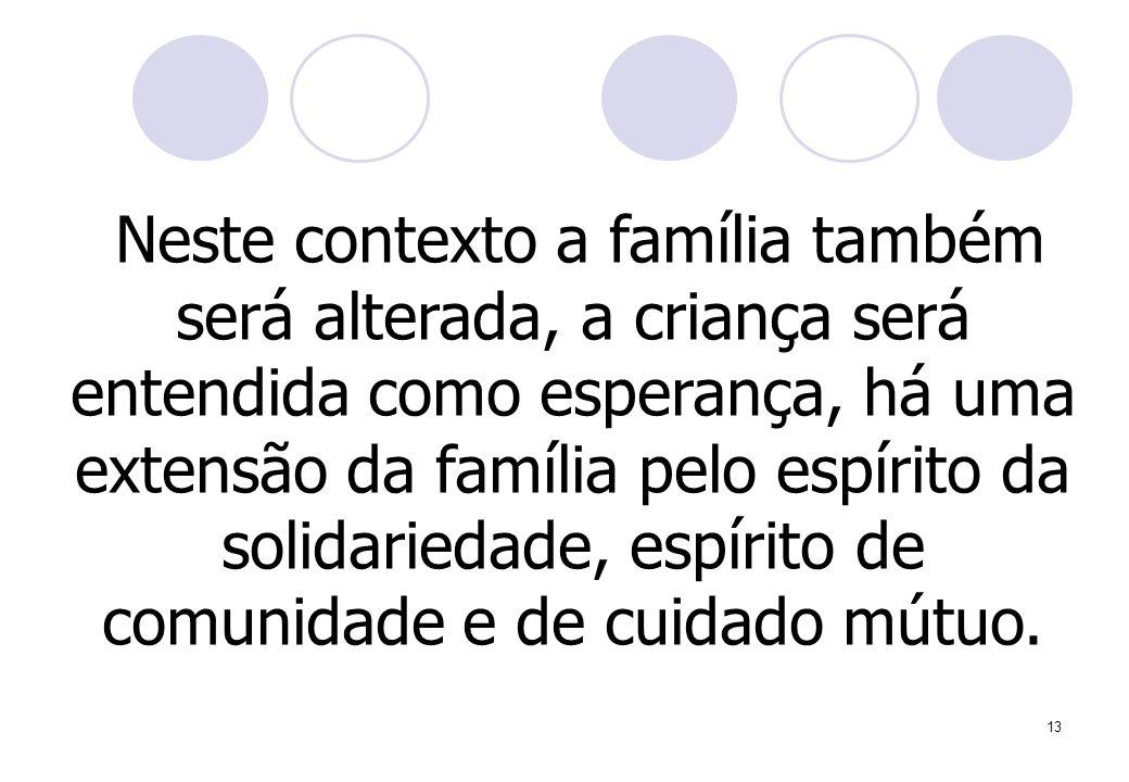 13 Neste contexto a família também será alterada, a criança será entendida como esperança, há uma extensão da família pelo espírito da solidariedade, espírito de comunidade e de cuidado mútuo.