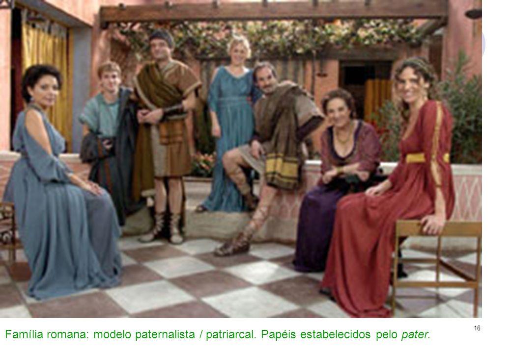 16 Família romana: modelo paternalista / patriarcal. Papéis estabelecidos pelo pater.