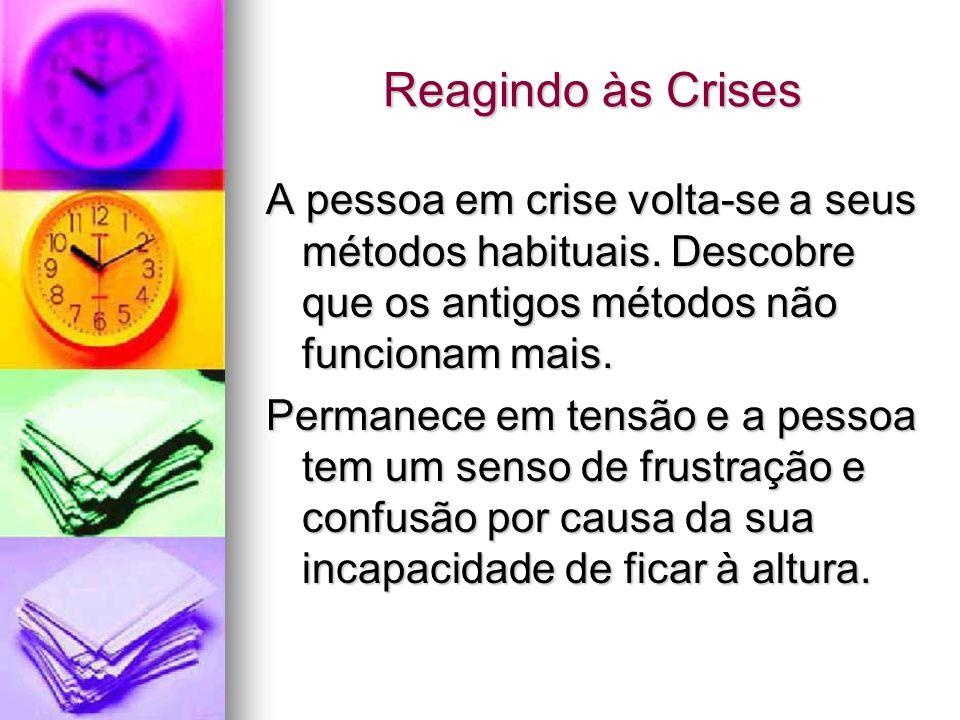 Reagindo às Crises A pessoa em crise volta-se a seus métodos habituais. Descobre que os antigos métodos não funcionam mais. Permanece em tensão e a pe