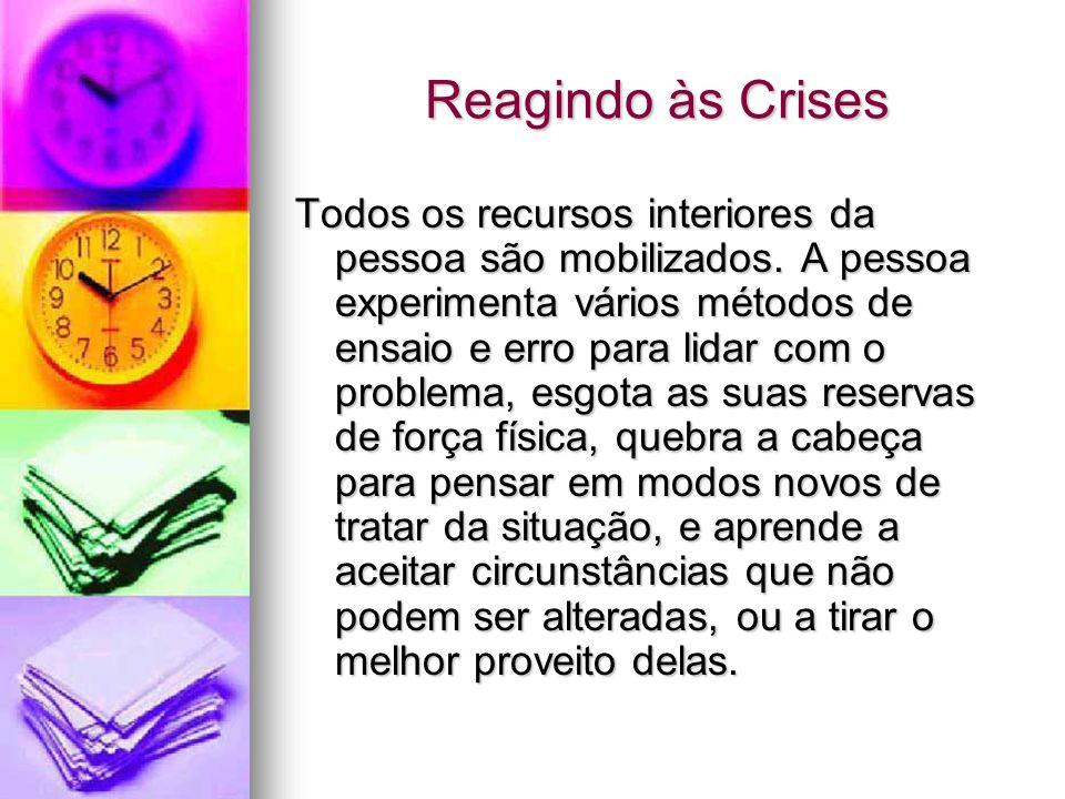 Reagindo às Crises Todos os recursos interiores da pessoa são mobilizados. A pessoa experimenta vários métodos de ensaio e erro para lidar com o probl