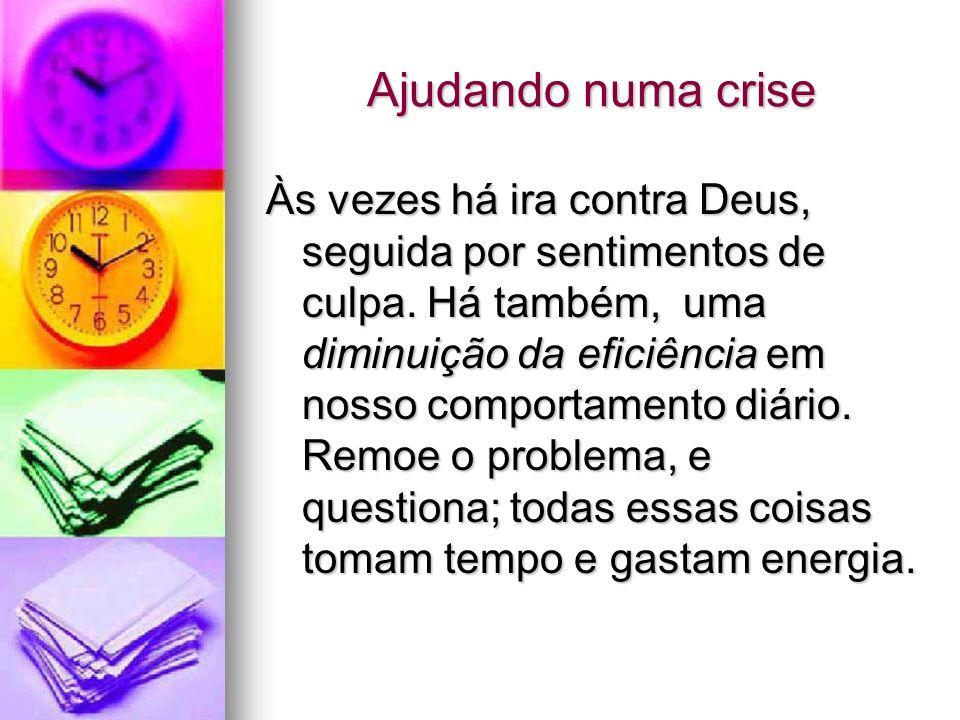 Ajudando numa crise Às vezes há ira contra Deus, seguida por sentimentos de culpa. Há também, uma diminuição da eficiência em nosso comportamento diár