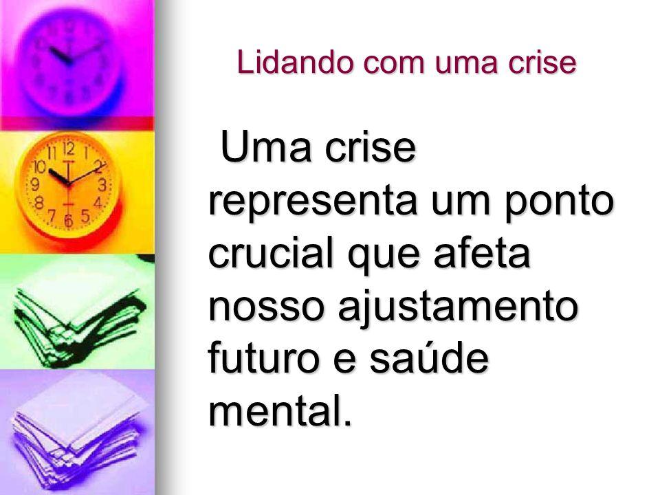 Lidando com uma crise Uma crise representa um ponto crucial que afeta nosso ajustamento futuro e saúde mental. Uma crise representa um ponto crucial q
