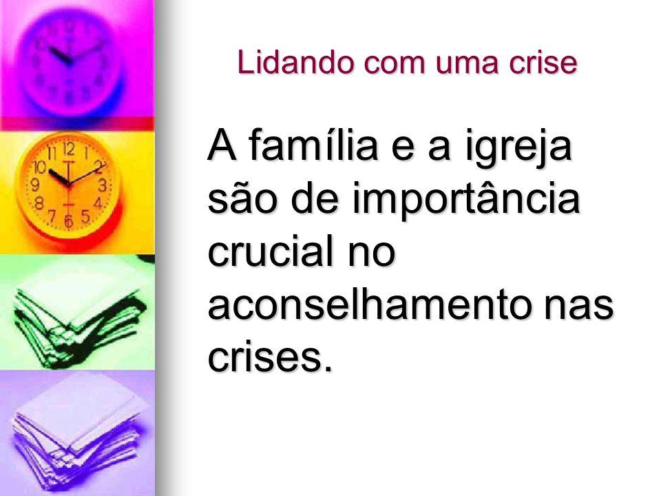 Lidando com uma crise A família e a igreja são de importância crucial no aconselhamento nas crises. A família e a igreja são de importância crucial no