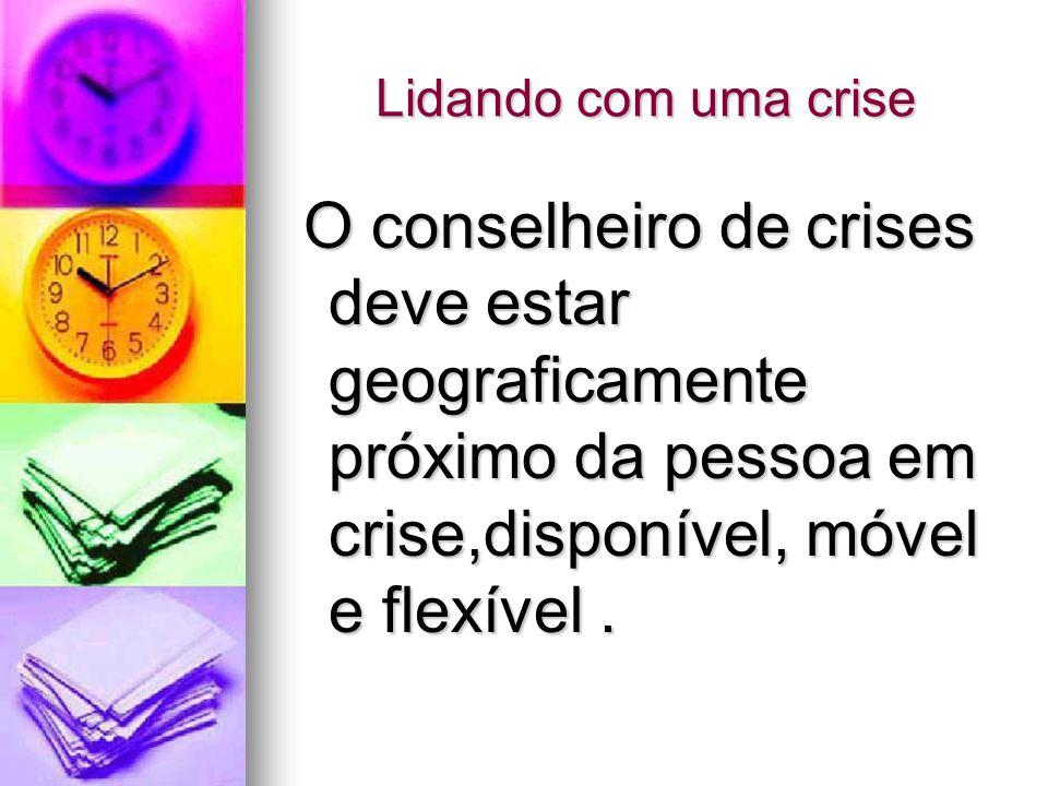 Lidando com uma crise O conselheiro de crises deve estar geograficamente próximo da pessoa em crise,disponível, móvel e flexível. O conselheiro de cri
