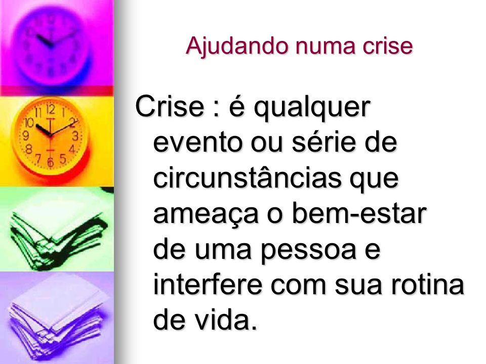 Ajudando numa crise Crise : é qualquer evento ou série de circunstâncias que ameaça o bem-estar de uma pessoa e interfere com sua rotina de vida.
