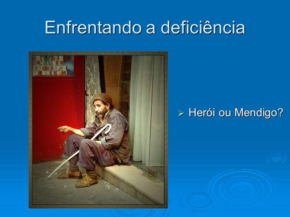 Enfrentando a deficiência Herói ou Mendigo? Herói ou Mendigo?