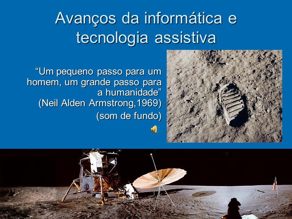 Avanços da informática e tecnologia assistiva Um pequeno passo para um homem, um grande passo para a humanidade (Neil Alden Armstrong,1969) (som de fundo)