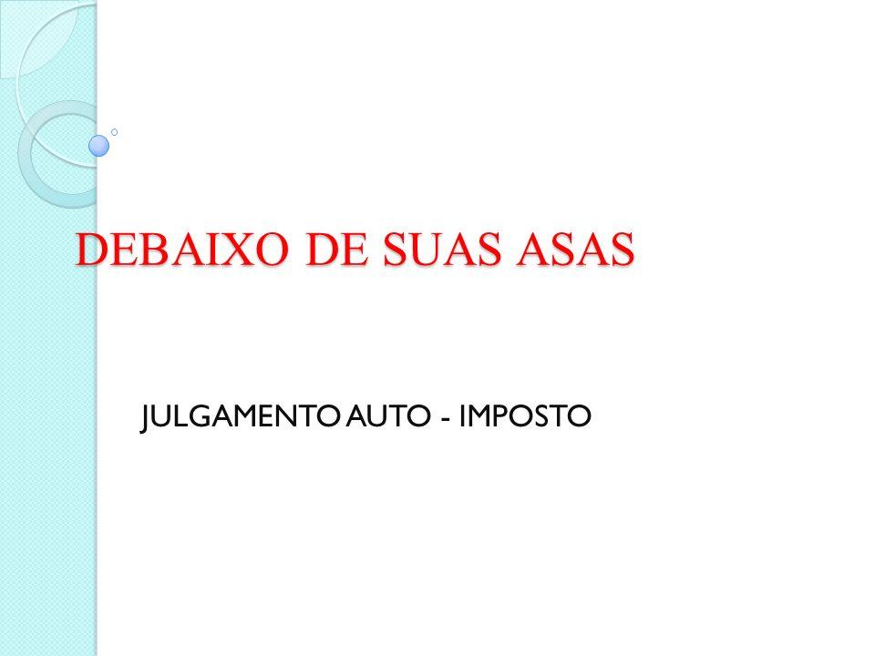 DEBAIXO DE SUAS ASAS JULGAMENTO AUTO - IMPOSTO