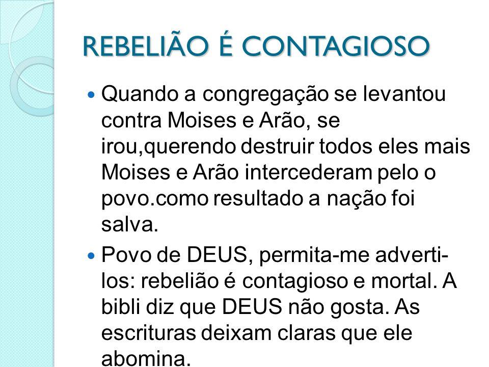 REBELIÃO É CONTAGIOSO Quando a congregação se levantou contra Moises e Arão, se irou,querendo destruir todos eles mais Moises e Arão intercederam pelo o povo.como resultado a nação foi salva.