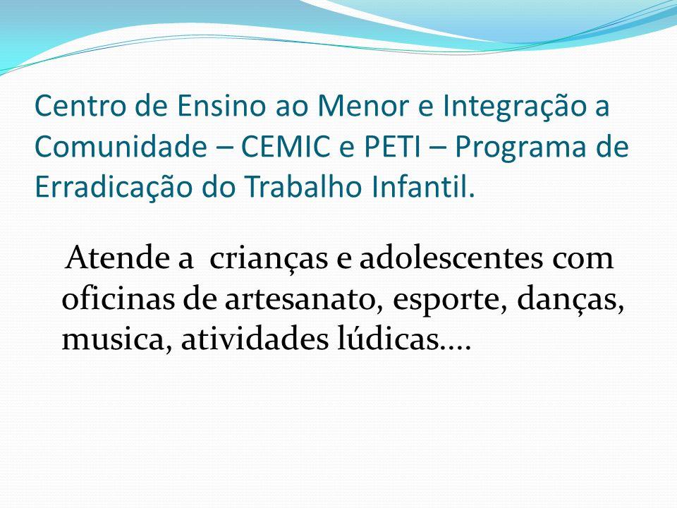 Centro de Ensino ao Menor e Integração a Comunidade – CEMIC e PETI – Programa de Erradicação do Trabalho Infantil. Atende a crianças e adolescentes co