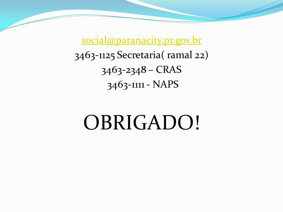 social@paranacity.pr.gov.br 3463-1125 Secretaria( ramal 22) 3463-2348 – CRAS 3463-1111 - NAPS OBRIGADO!