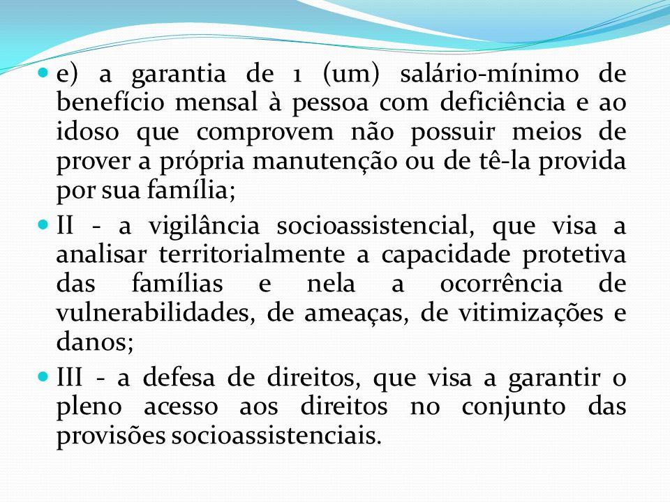 e) a garantia de 1 (um) salário-mínimo de benefício mensal à pessoa com deficiência e ao idoso que comprovem não possuir meios de prover a própria man