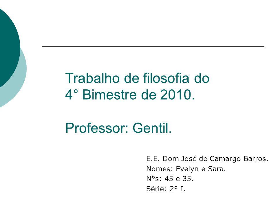 Trabalho de filosofia do 4° Bimestre de 2010. Professor: Gentil. E.E. Dom José de Camargo Barros. Nomes: Evelyn e Sara. N°s: 45 e 35. Série: 2° I.