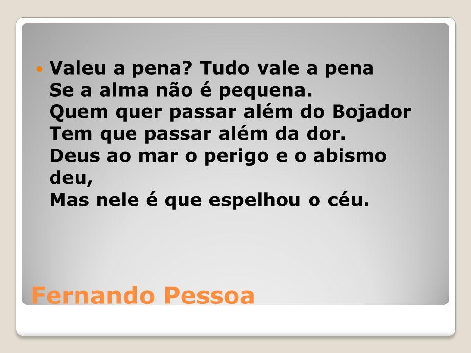 Fernando Pessoa Valeu a pena.Tudo vale a pena Se a alma não é pequena.