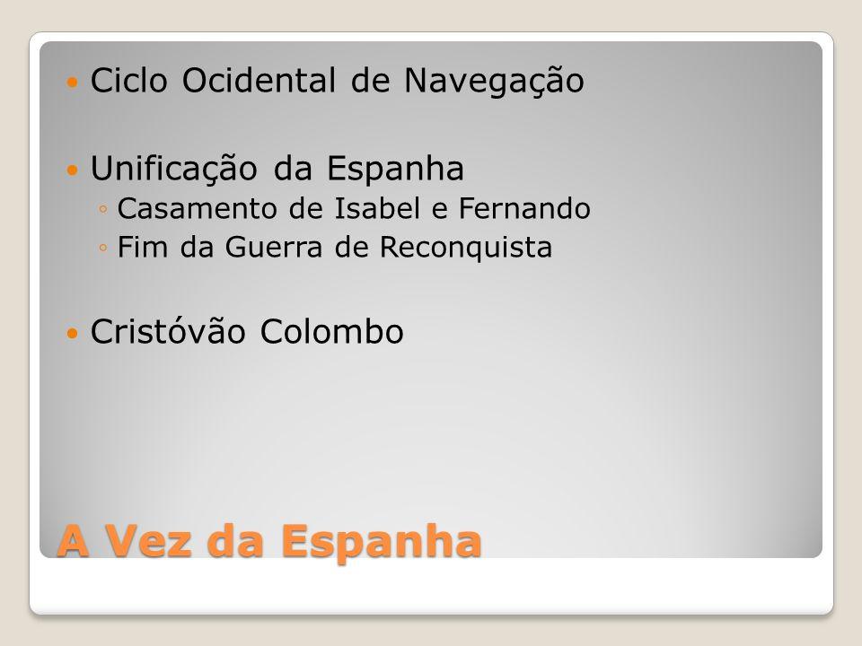 A Vez da Espanha Ciclo Ocidental de Navegação Unificação da Espanha Casamento de Isabel e Fernando Fim da Guerra de Reconquista Cristóvão Colombo