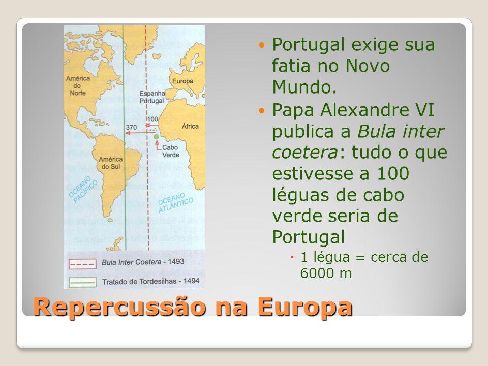 Repercussão na Europa Portugal exige sua fatia no Novo Mundo. Papa Alexandre VI publica a Bula inter coetera: tudo o que estivesse a 100 léguas de cab