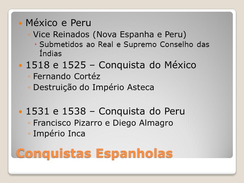 Conquistas Espanholas México e Peru Vice Reinados (Nova Espanha e Peru) Submetidos ao Real e Supremo Conselho das Índias 1518 e 1525 – Conquista do Mé