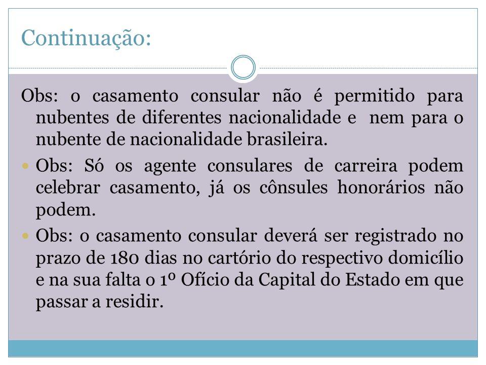 Continuação: Dos casamentos de estrangeiros realizados no Brasil: A) São regidos pela lei brasileira B) A capacidade para contrair casamento será regulada pelo Estado do domicílio dos nubentes C) Existe a possibilidade o casamento consular (mesmo nacionalidade)