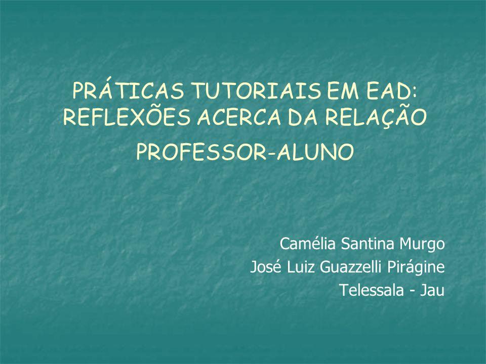 PRÁTICAS TUTORIAIS EM EAD: REFLEXÕES ACERCA DA RELAÇÃO PROFESSOR-ALUNO Camélia Santina Murgo José Luiz Guazzelli Pirágine Telessala - Jau