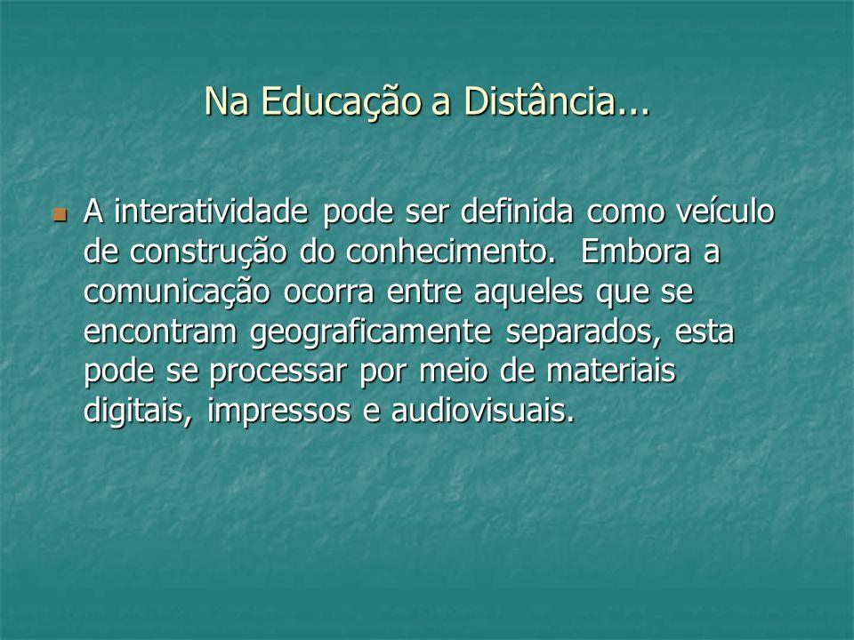 Na Educação a Distância... A interatividade pode ser definida como veículo de construção do conhecimento. Embora a comunicação ocorra entre aqueles qu