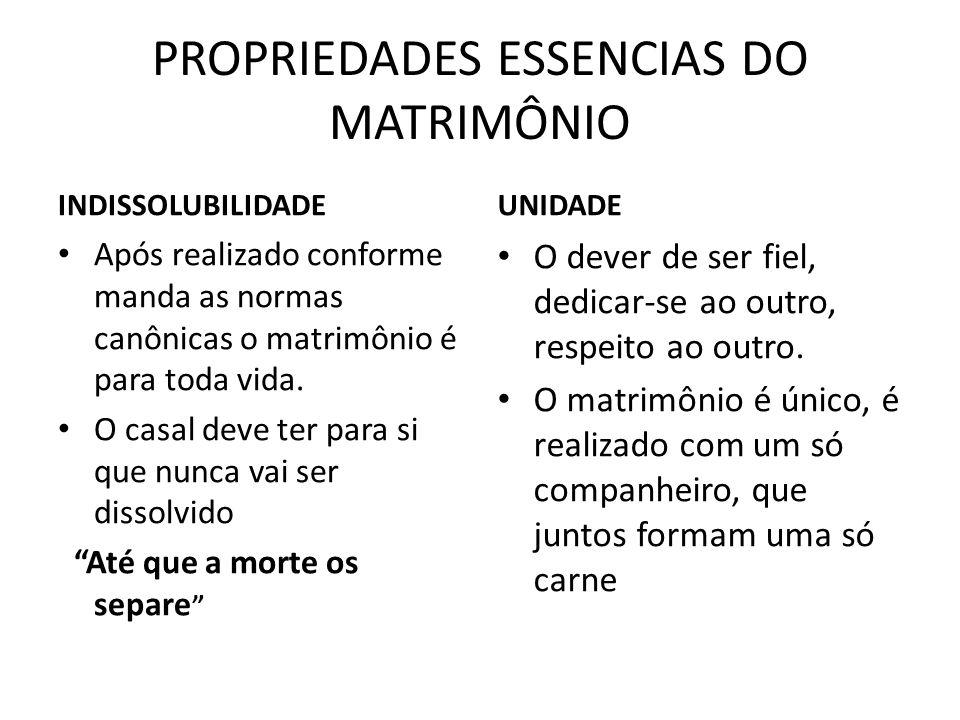 PROPRIEDADES ESSENCIAS DO MATRIMÔNIO INDISSOLUBILIDADE Após realizado conforme manda as normas canônicas o matrimônio é para toda vida. O casal deve t