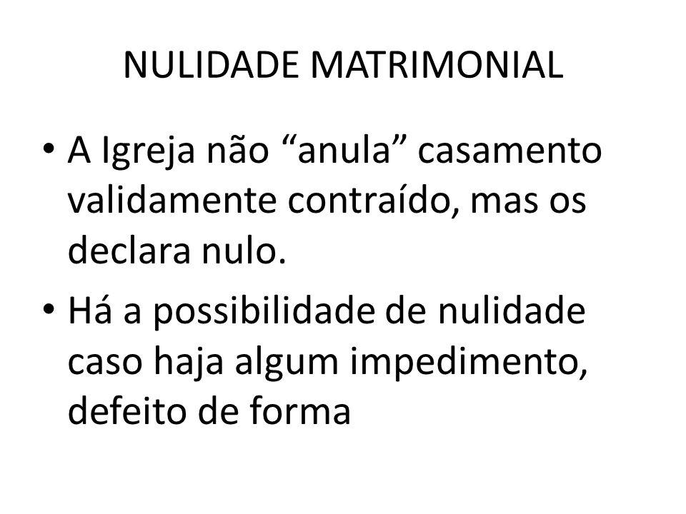 NULIDADE MATRIMONIAL A Igreja não anula casamento validamente contraído, mas os declara nulo.