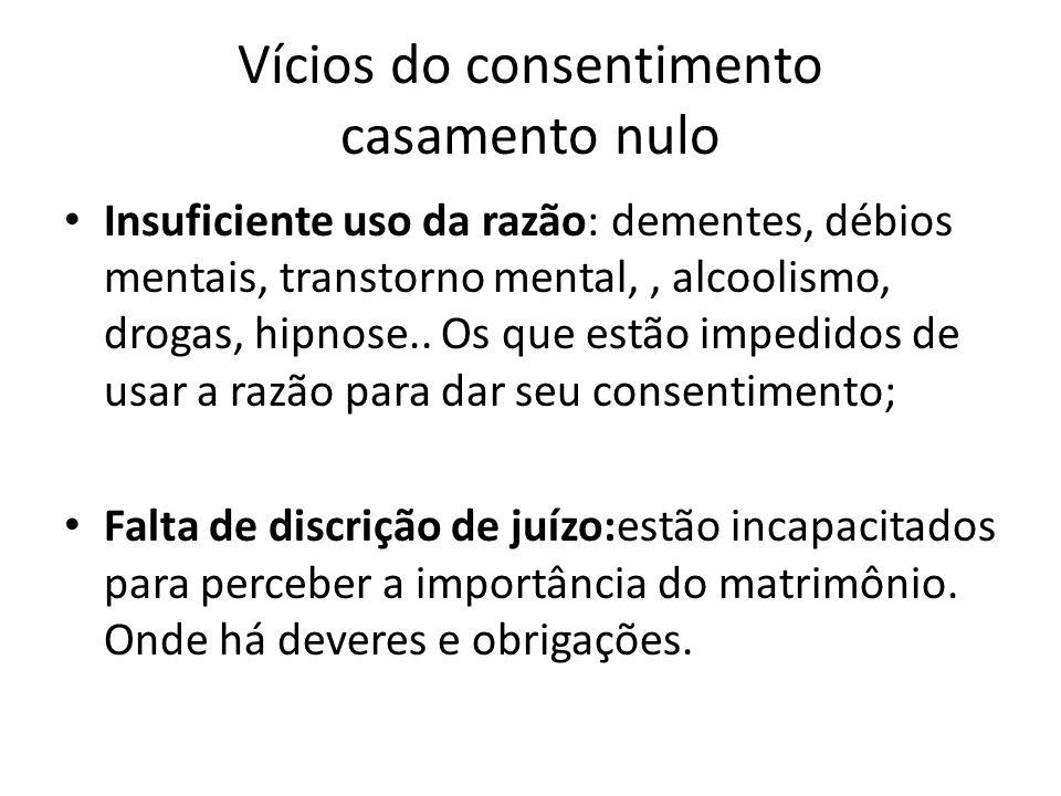 Vícios do consentimento casamento nulo Insuficiente uso da razão: dementes, débios mentais, transtorno mental,, alcoolismo, drogas, hipnose.. Os que e