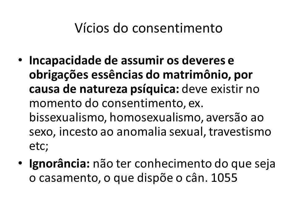 Vícios do consentimento Incapacidade de assumir os deveres e obrigações essências do matrimônio, por causa de natureza psíquica: deve existir no momento do consentimento, ex.