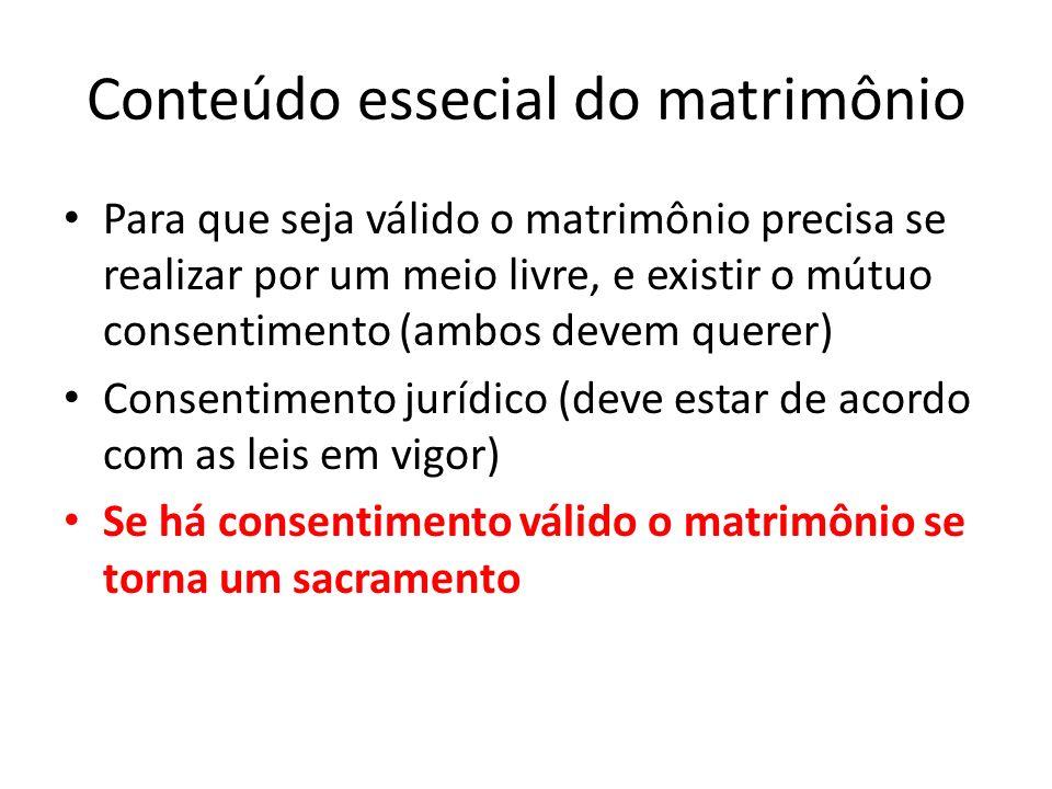 Conteúdo essecial do matrimônio Para que seja válido o matrimônio precisa se realizar por um meio livre, e existir o mútuo consentimento (ambos devem querer) Consentimento jurídico (deve estar de acordo com as leis em vigor) Se há consentimento válido o matrimônio se torna um sacramento