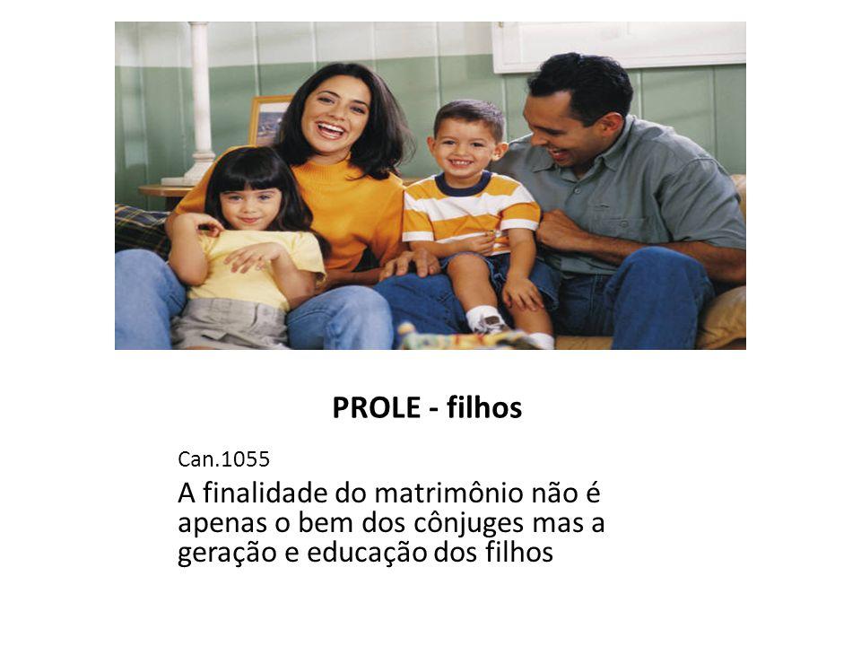 PROLE - filhos Can.1055 A finalidade do matrimônio não é apenas o bem dos cônjuges mas a geração e educação dos filhos