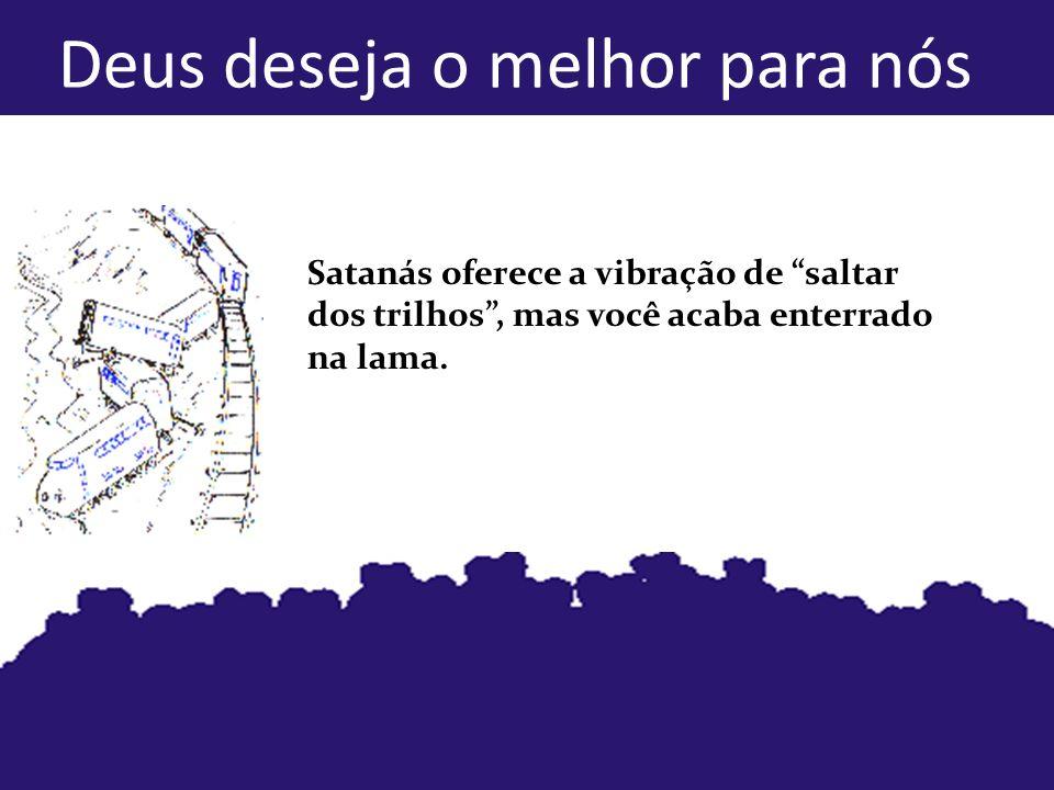 Deus deseja o melhor para nós Satanás oferece a vibração de saltar dos trilhos, mas você acaba enterrado na lama.