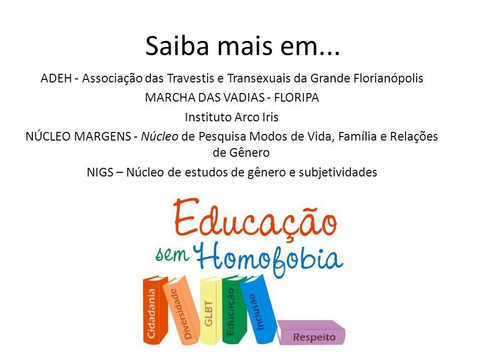Saiba mais em... ADEH - Associação das Travestis e Transexuais da Grande Florianópolis MARCHA DAS VADIAS - FLORIPA Instituto Arco Iris NÚCLEO MARGENS