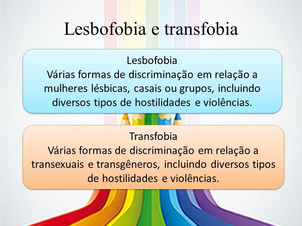 Lesbofobia e transfobia Lesbofobia Várias formas de discriminação em relação a mulheres lésbicas, casais ou grupos, incluindo diversos tipos de hostil