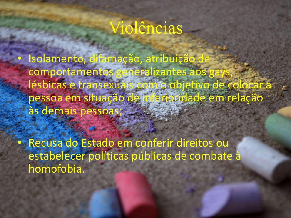 Violências Isolamento, difamação, atribuição de comportamentos generalizantes aos gays, lésbicas e transexuais com o objetivo de colocar a pessoa em s
