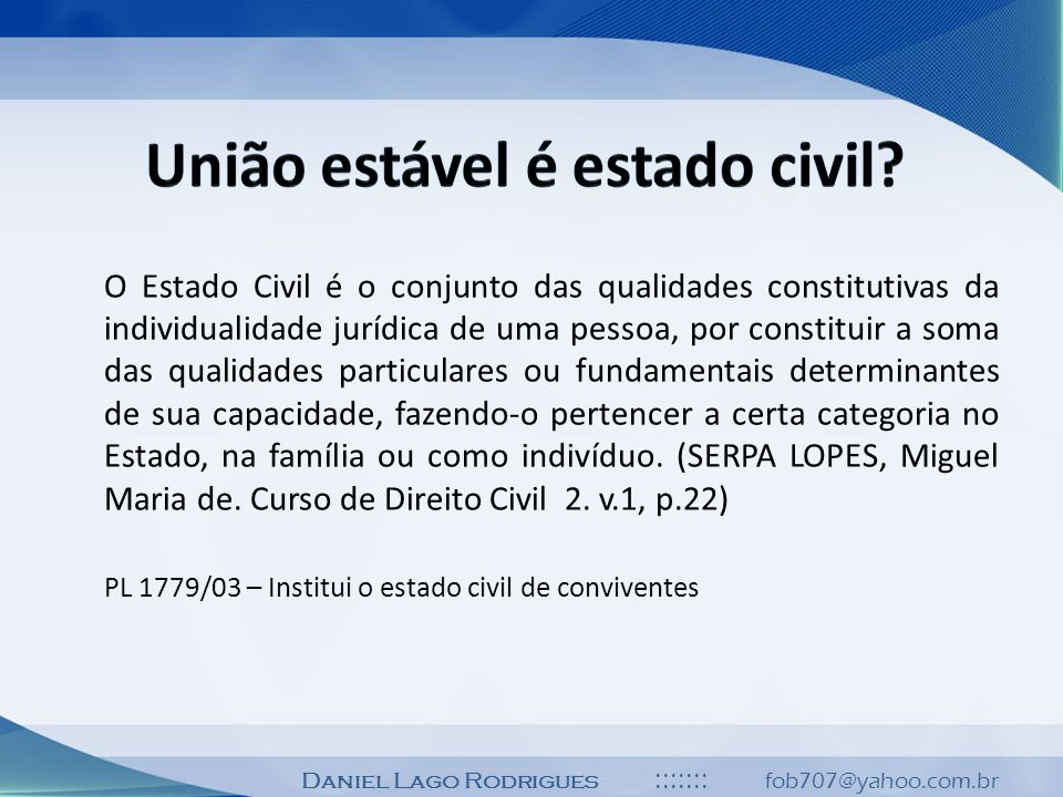 Daniel Lago Rodrigues ::::::: fob707@yahoo.com.br O Estado Civil é o conjunto das qualidades constitutivas da individualidade jurídica de uma pessoa,