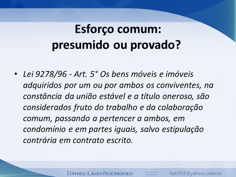 Daniel Lago Rodrigues ::::::: fob707@yahoo.com.br Lei 9278/96 - Art. 5° Os bens móveis e imóveis adquiridos por um ou por ambos os conviventes, na con