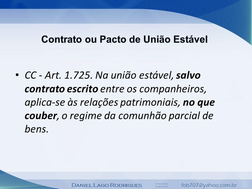 Daniel Lago Rodrigues ::::::: fob707@yahoo.com.br CC - Art. 1.725. Na união estável, salvo contrato escrito entre os companheiros, aplica-se às relaçõ