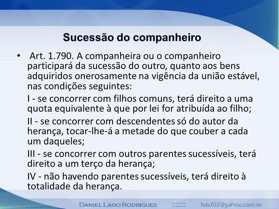 Daniel Lago Rodrigues ::::::: fob707@yahoo.com.br Art. 1.790. A companheira ou o companheiro participará da sucessão do outro, quanto aos bens adquiri