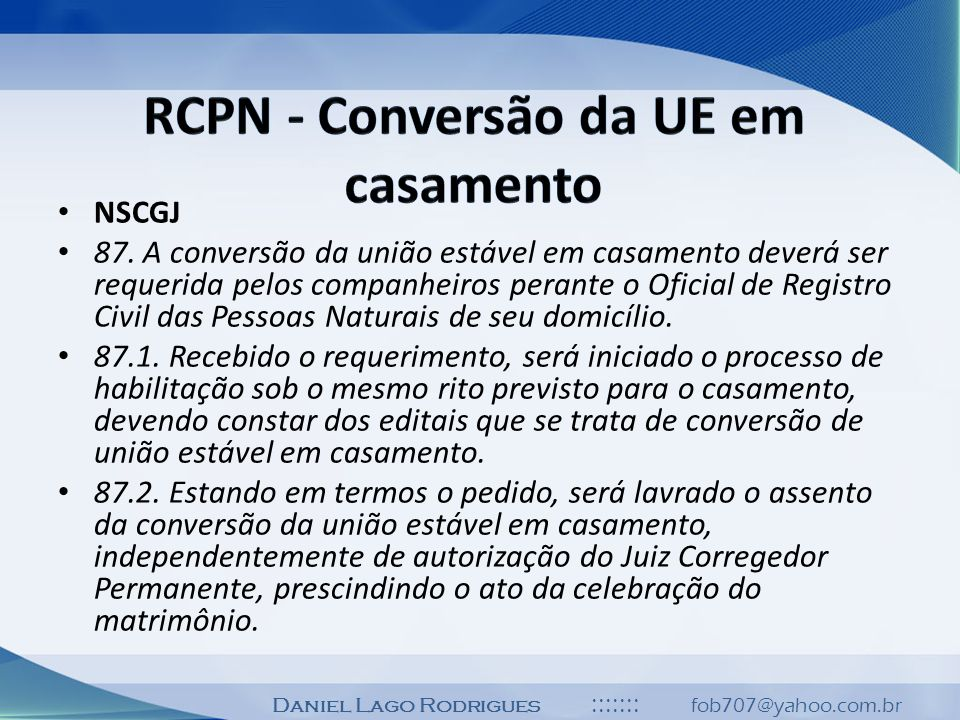 Daniel Lago Rodrigues ::::::: fob707@yahoo.com.br NSCGJ 87. A conversão da união estável em casamento deverá ser requerida pelos companheiros perante