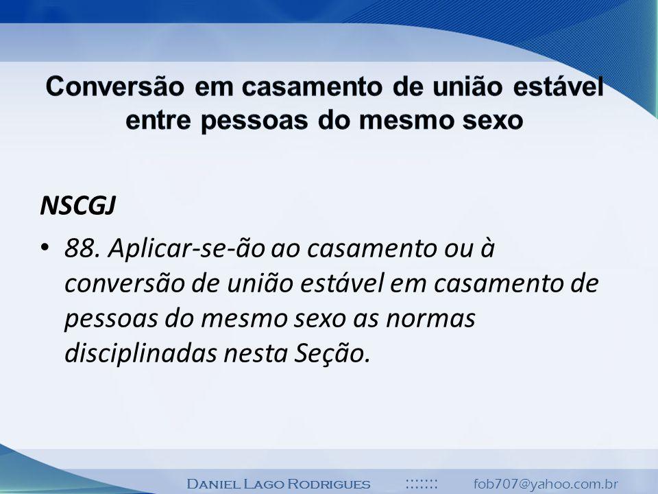 Daniel Lago Rodrigues ::::::: fob707@yahoo.com.br NSCGJ 88. Aplicar-se-ão ao casamento ou à conversão de união estável em casamento de pessoas do mesm