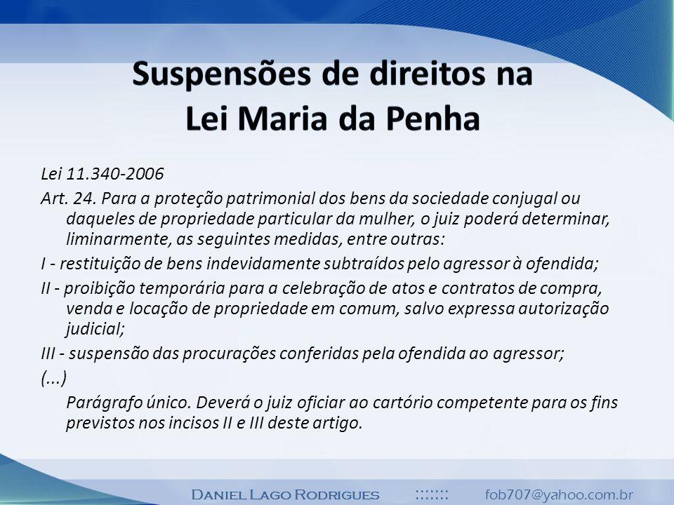 Daniel Lago Rodrigues ::::::: fob707@yahoo.com.br Lei 11.340-2006 Art. 24. Para a proteção patrimonial dos bens da sociedade conjugal ou daqueles de p