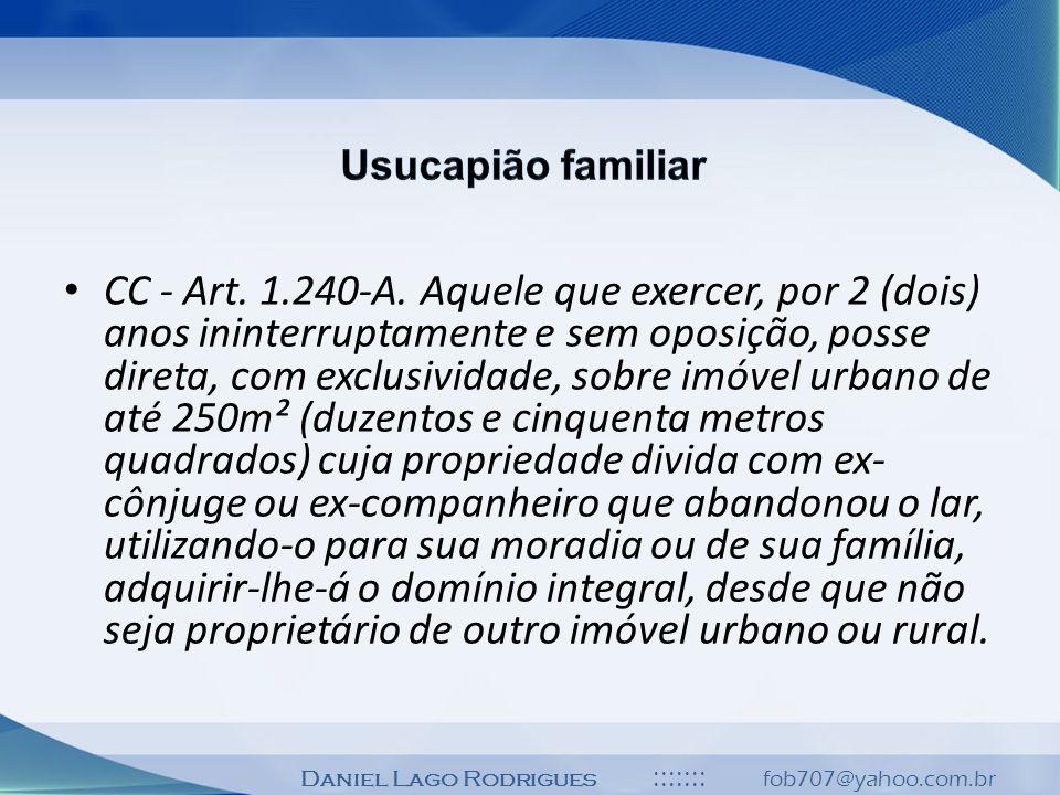Daniel Lago Rodrigues ::::::: fob707@yahoo.com.br CC - Art. 1.240-A. Aquele que exercer, por 2 (dois) anos ininterruptamente e sem oposição, posse dir