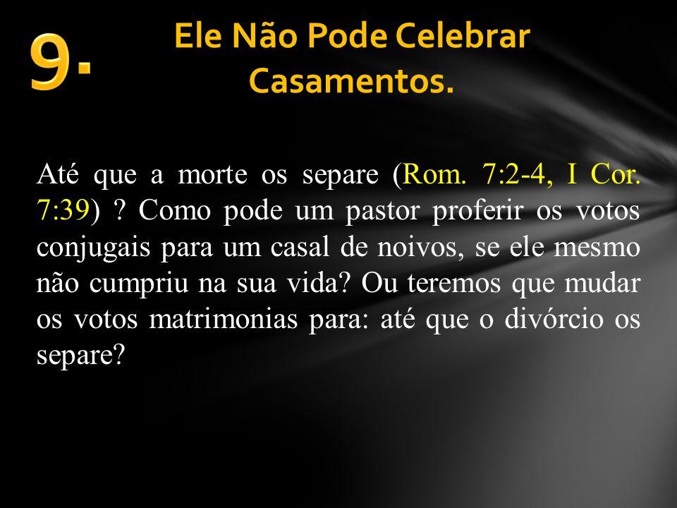 Ele Não Pode Celebrar Casamentos. Até que a morte os separe (Rom. 7:2-4, I Cor. 7:39) ? Como pode um pastor proferir os votos conjugais para um casal