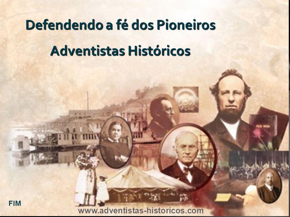 Defendendo a fé dos Pioneiros Adventistas Históricos FIM www.adventistas-historicos.com